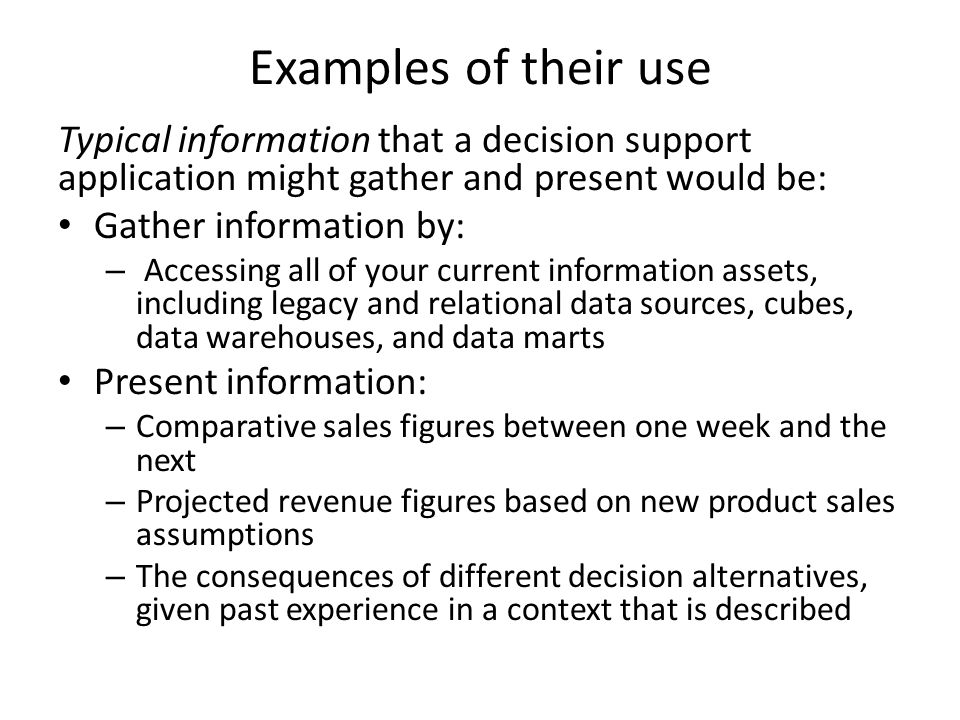 Examples of their use Typical information that a decision support application might gather and present would be: