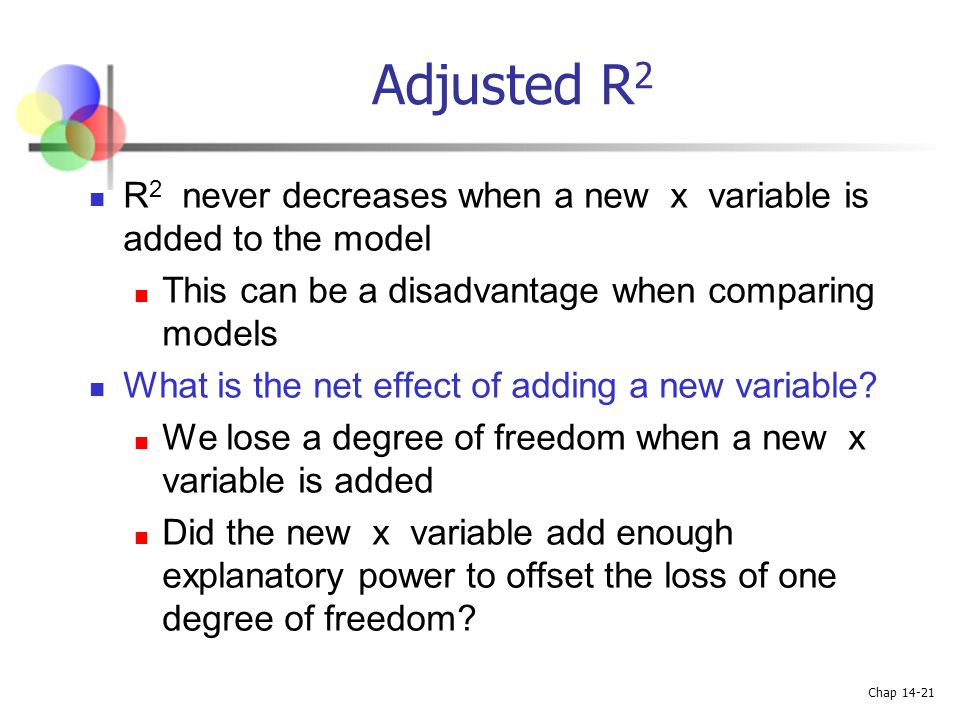 Adjusted R2 R2 never decreases when a new x variable is added to the model. This can be a disadvantage when comparing models.