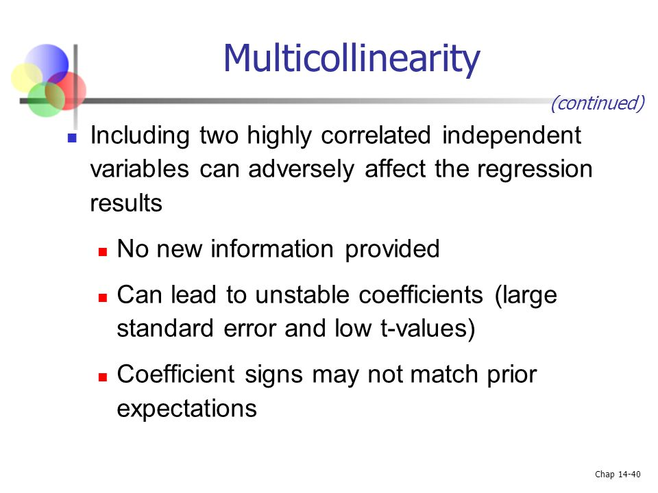 Multicollinearity (continued) Including two highly correlated independent variables can adversely affect the regression results.