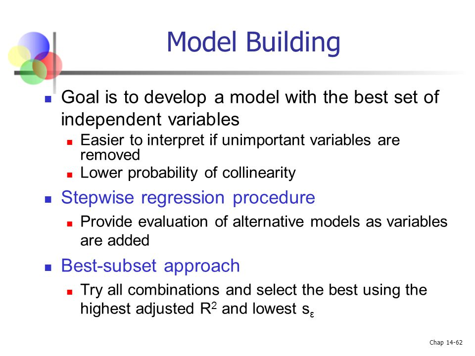 Model Building Goal is to develop a model with the best set of independent variables. Easier to interpret if unimportant variables are removed.