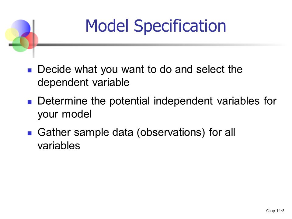 Model Specification Decide what you want to do and select the dependent variable. Determine the potential independent variables for your model.