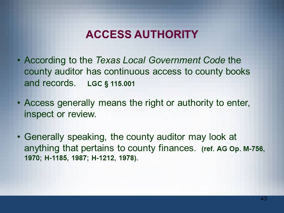 ACCESS AUTHORITY According to the Texas Local Government Code the county auditor has continuous access to county books and records. LGC §