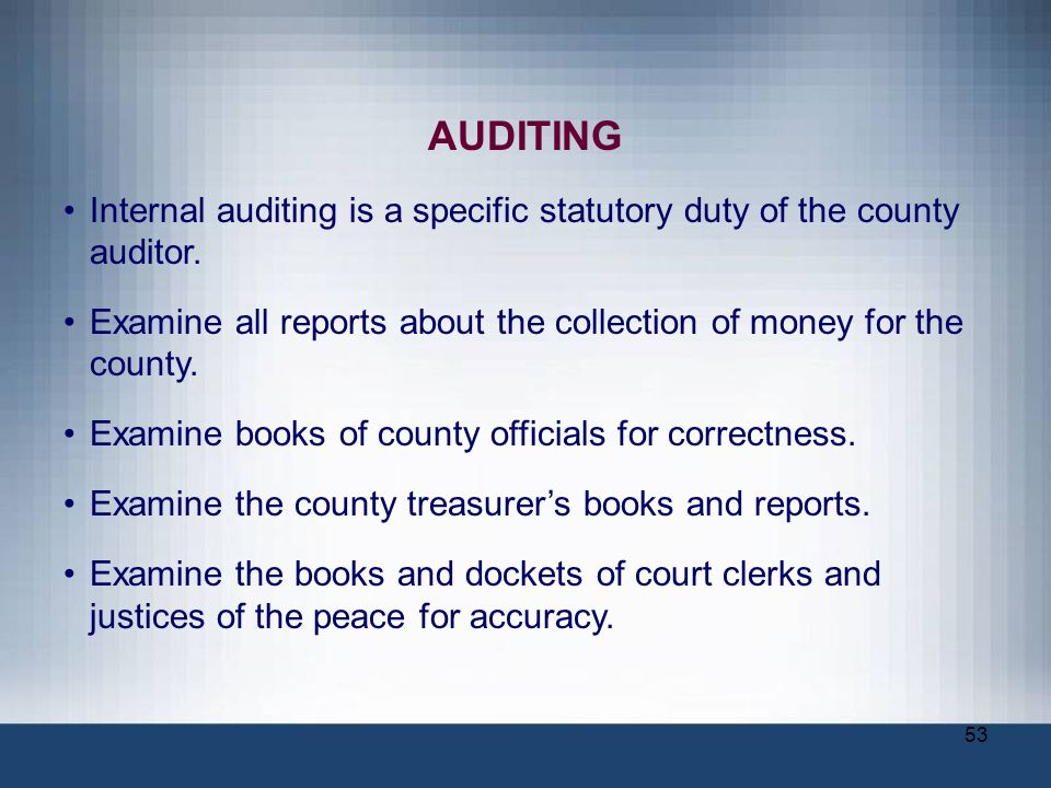AUDITING Internal auditing is a specific statutory duty of the county auditor. Examine all reports about the collection of money for the county.