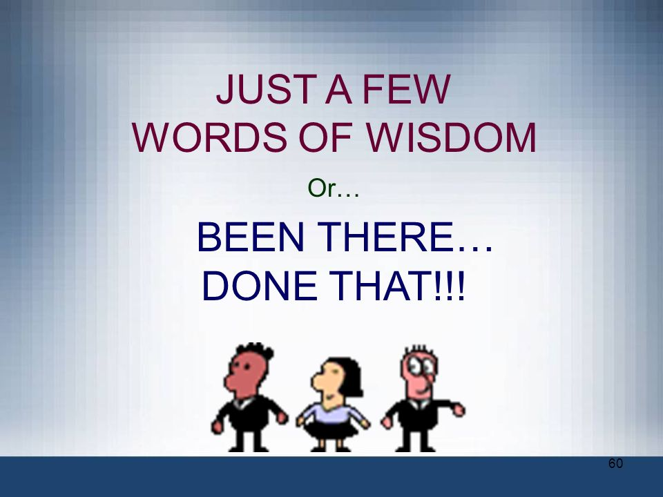 JUST A FEW WORDS OF WISDOM Or… BEEN THERE… DONE THAT!!!