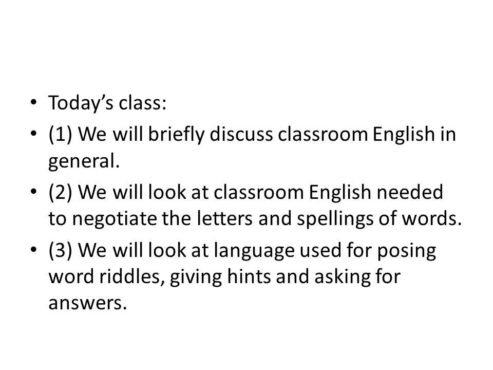 Today's class: (1) We will briefly discuss classroom English in general.