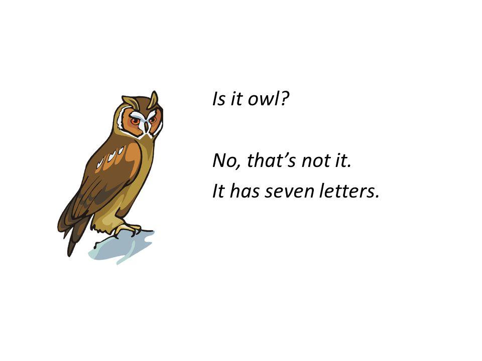 Is it owl No, that's not it. It has seven letters.