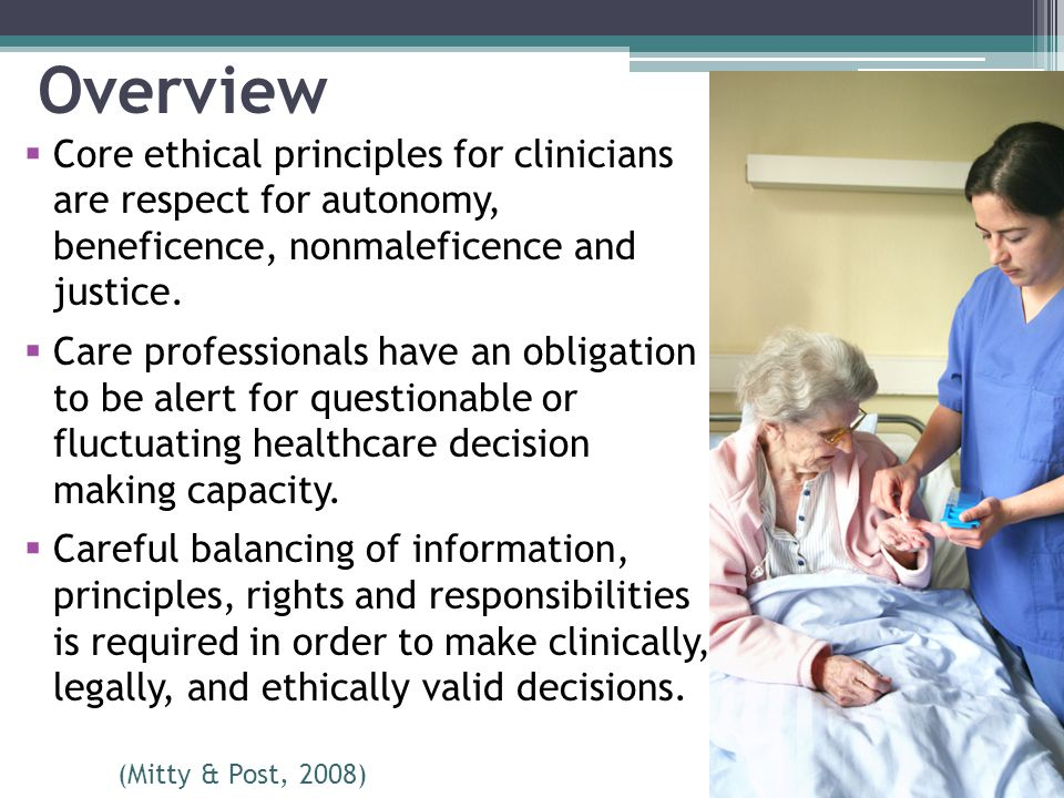 Overview Core ethical principles for clinicians are respect for autonomy, beneficence, nonmaleficence and justice.