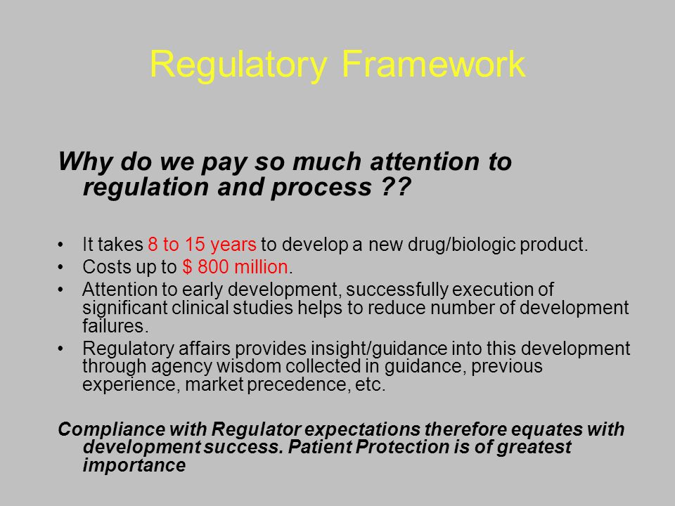 Regulatory Framework Why do we pay so much attention to regulation and process It takes 8 to 15 years to develop a new drug/biologic product.