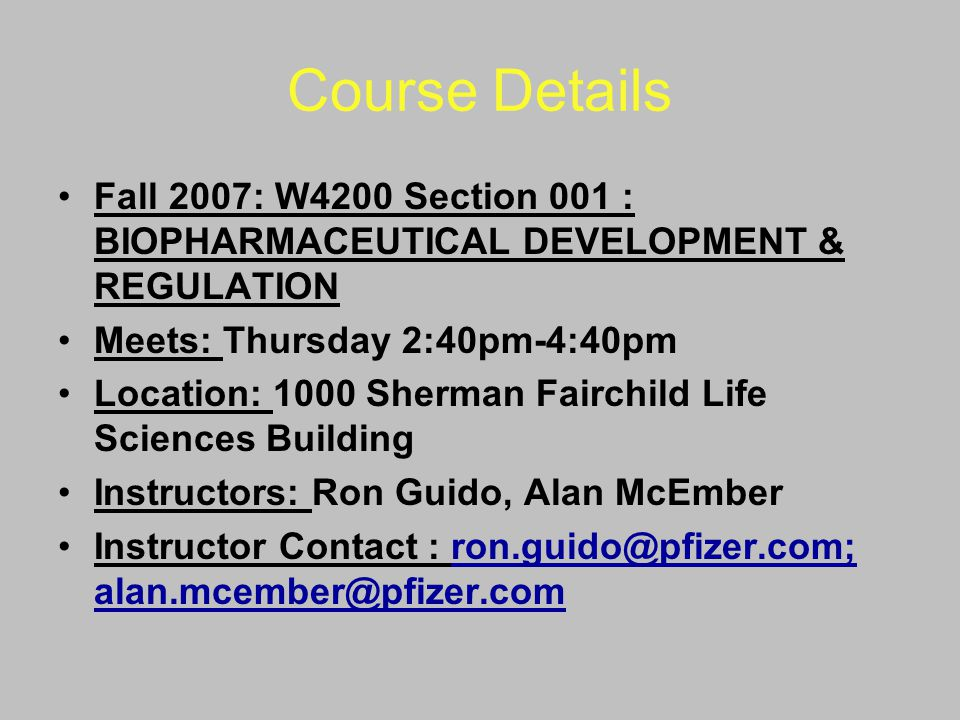 Course Details Fall 2007: W4200 Section 001 : BIOPHARMACEUTICAL DEVELOPMENT & REGULATION. Meets: Thursday 2:40pm-4:40pm.