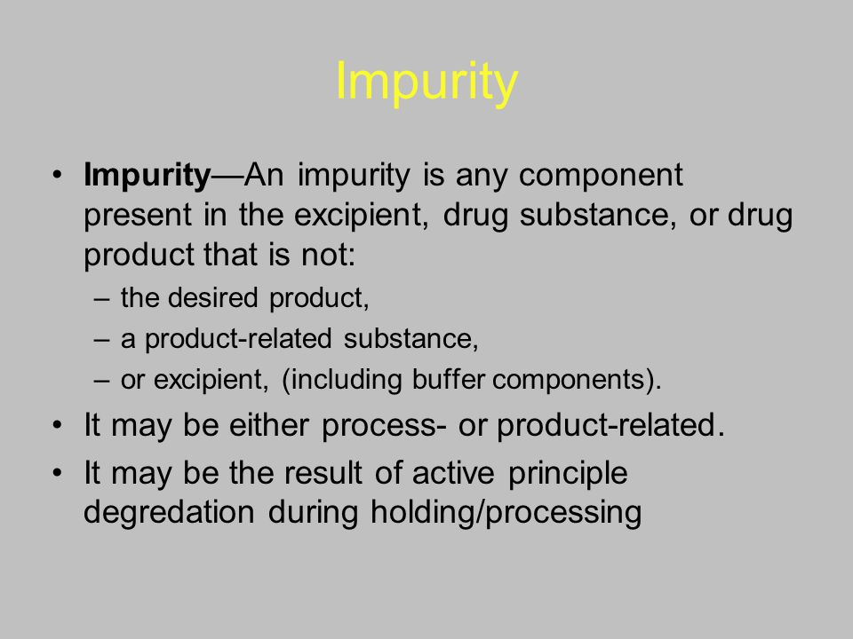 Impurity Impurity—An impurity is any component present in the excipient, drug substance, or drug product that is not: