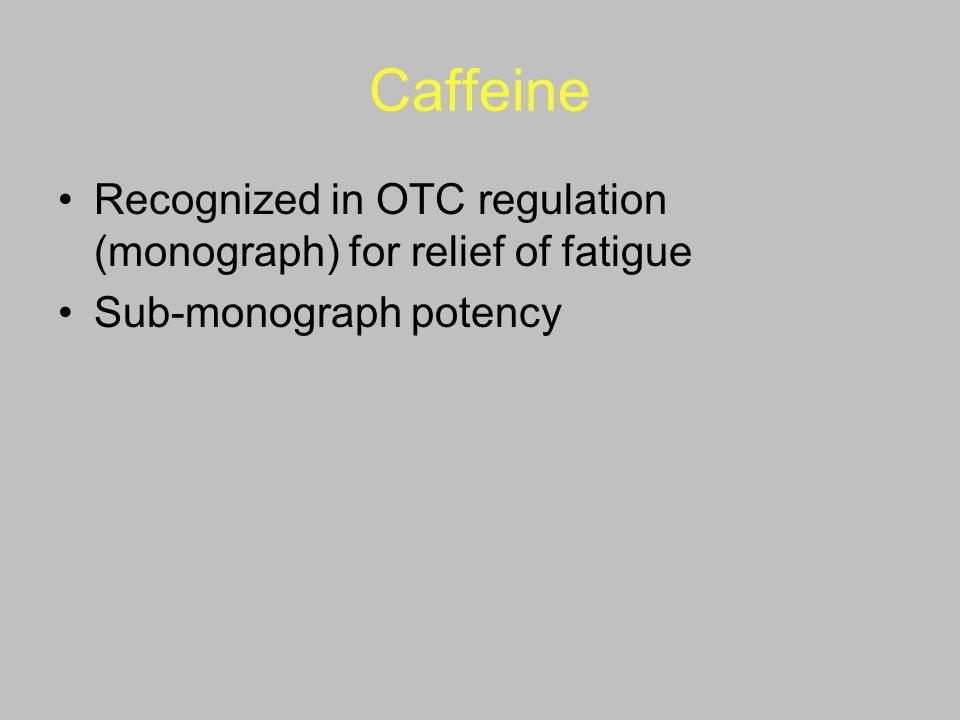 Caffeine Recognized in OTC regulation (monograph) for relief of fatigue Sub-monograph potency
