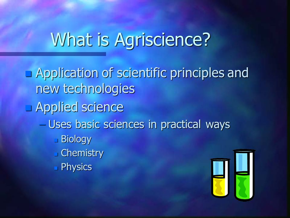 What is Agriscience Application of scientific principles and new technologies. Applied science. Uses basic sciences in practical ways.