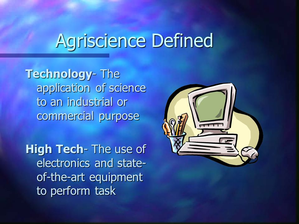 Agriscience Defined Technology- The application of science to an industrial or commercial purpose.