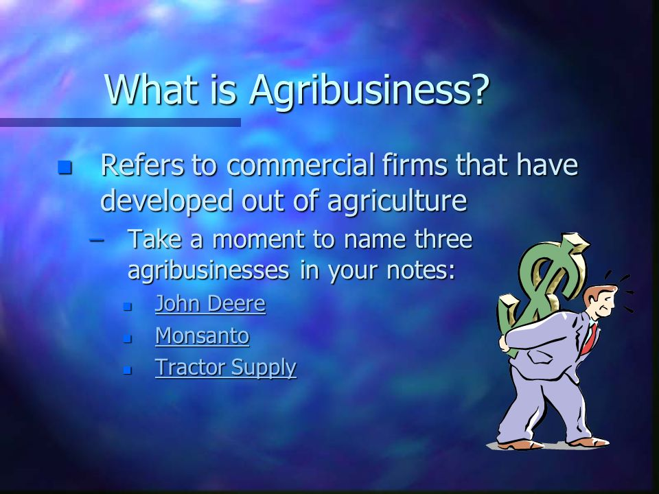 What is Agribusiness Refers to commercial firms that have developed out of agriculture. Take a moment to name three agribusinesses in your notes: