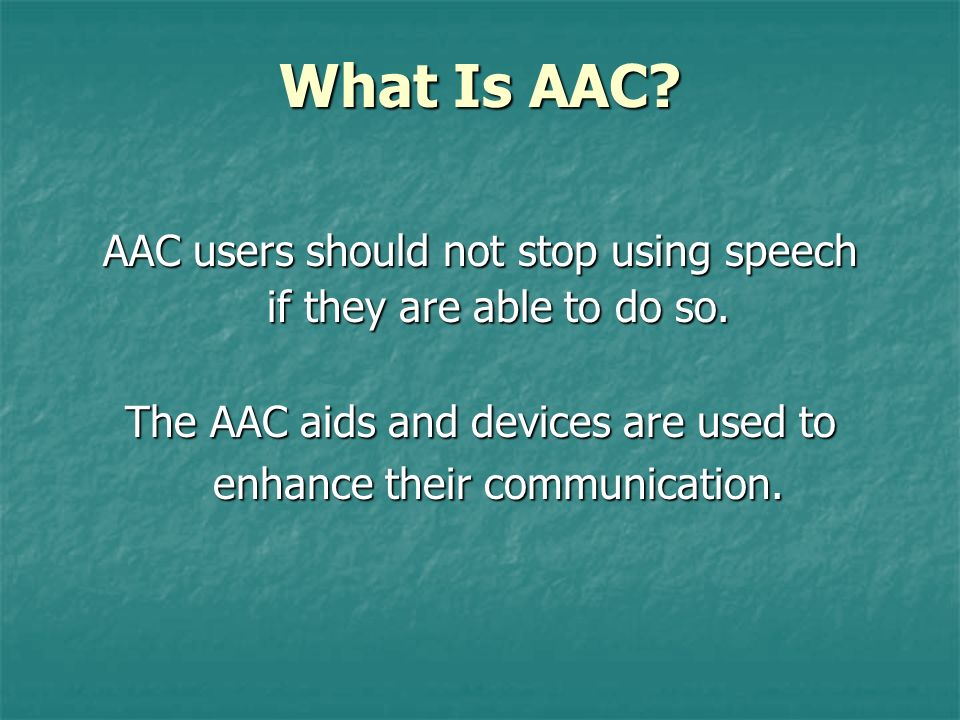What Is AAC AAC users should not stop using speech if they are able to do so.