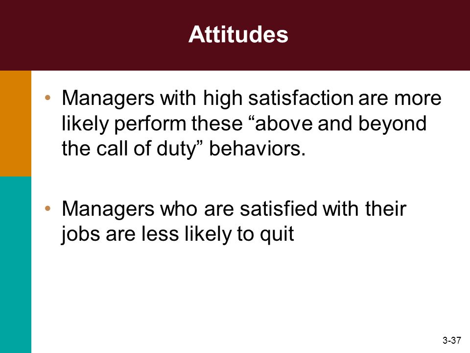Attitudes Managers with high satisfaction are more likely perform these above and beyond the call of duty behaviors.