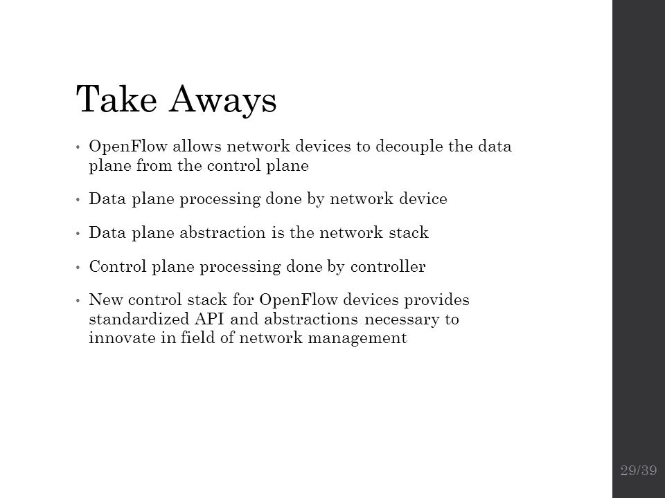 Take Aways OpenFlow allows network devices to decouple the data plane from the control plane. Data plane processing done by network device.