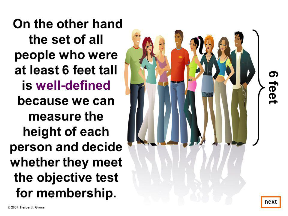 On the other hand the set of all people who were at least 6 feet tall is well-defined because we can measure the height of each person and decide whether they meet the objective test for membership.