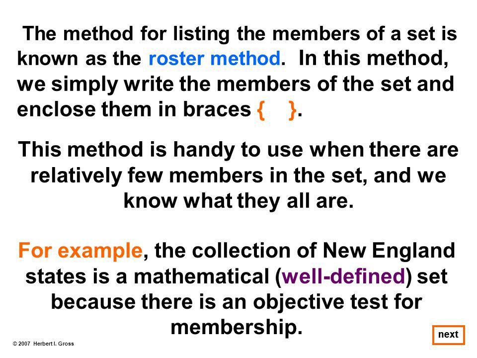 The method for listing the members of a set is known as the roster method. In this method, we simply write the members of the set and enclose them in braces { }.