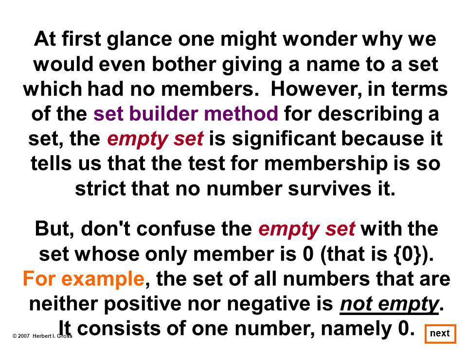 At first glance one might wonder why we would even bother giving a name to a set which had no members. However, in terms of the set builder method for describing a set, the empty set is significant because it tells us that the test for membership is so strict that no number survives it.
