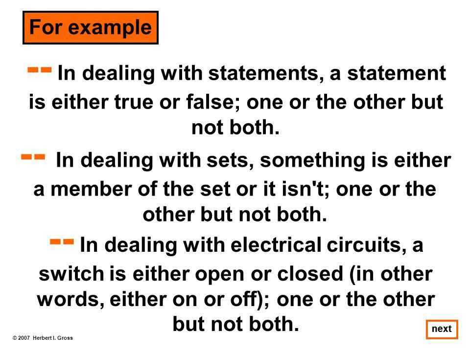 For example -- In dealing with statements, a statement is either true or false; one or the other but not both.