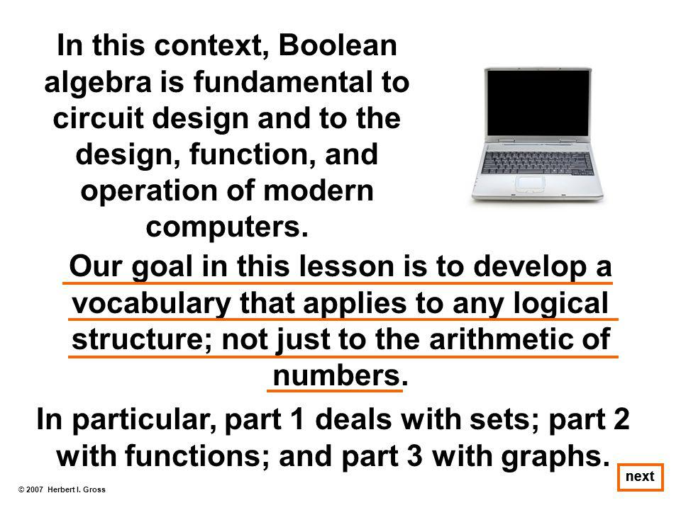 In this context, Boolean algebra is fundamental to circuit design and to the design, function, and operation of modern computers.