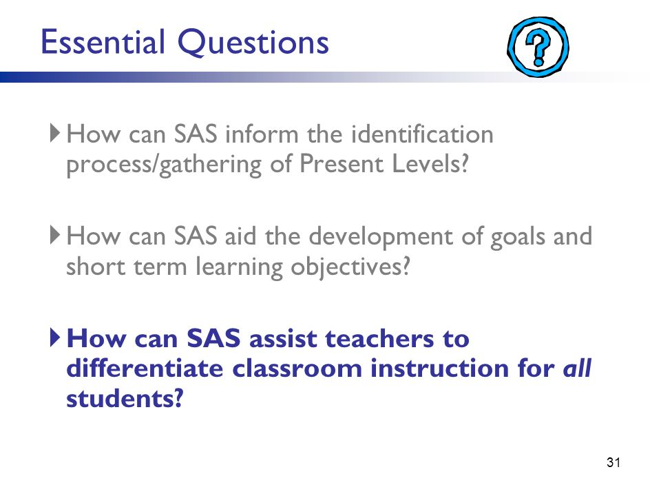 Essential Questions How can SAS inform the identification process/gathering of Present Levels