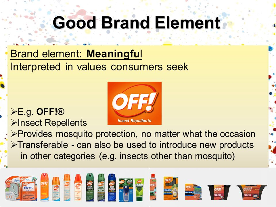 Good Brand Element Brand element: Meaningful Interpreted in values consumers seek. E.g. OFF!® Insect Repellents.
