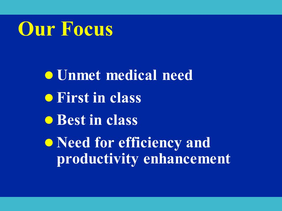Our Focus Unmet medical need First in class Best in class