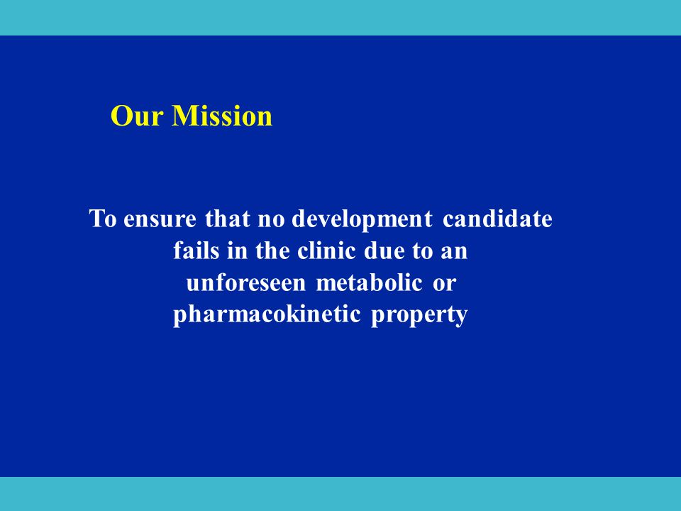 Our Mission To ensure that no development candidate fails in the clinic due to an. unforeseen metabolic or.