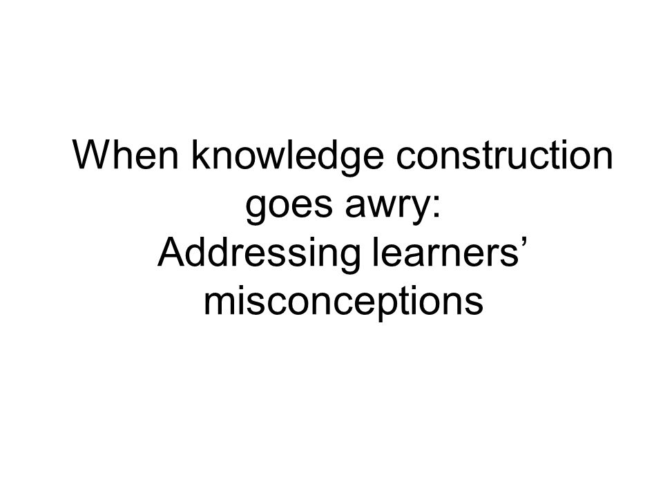 When knowledge construction goes awry: Addressing learners' misconceptions