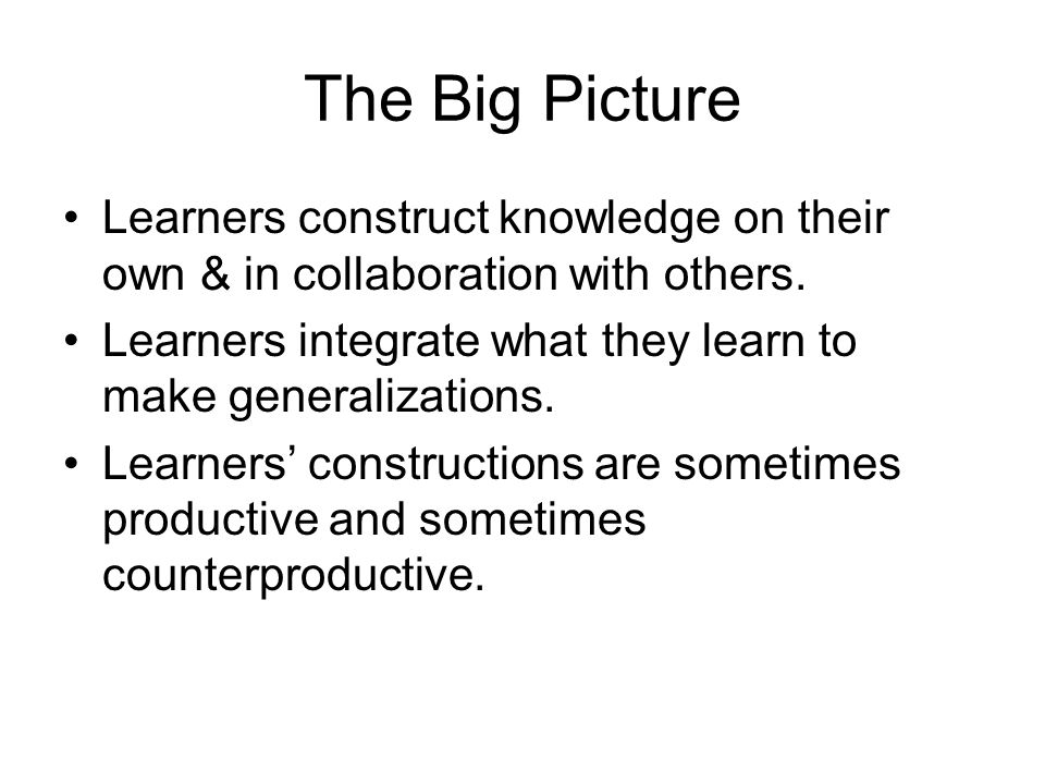 The Big Picture Learners construct knowledge on their own & in collaboration with others.