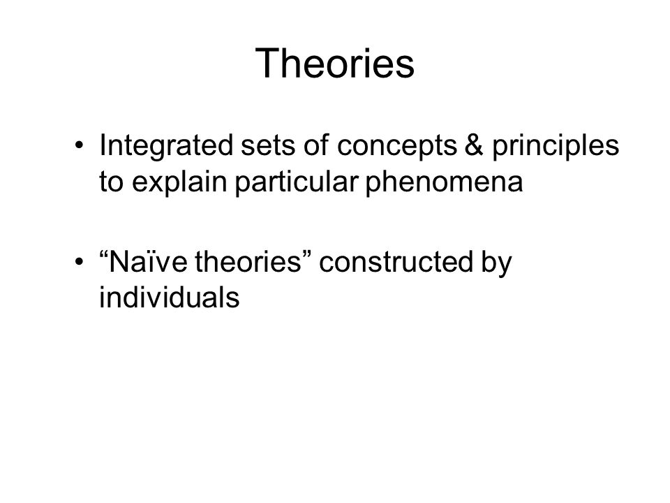 Theories Integrated sets of concepts & principles to explain particular phenomena.