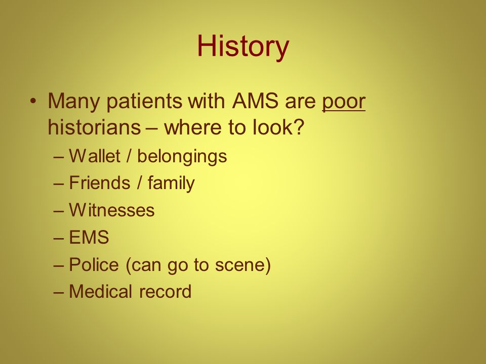 History Many patients with AMS are poor historians – where to look