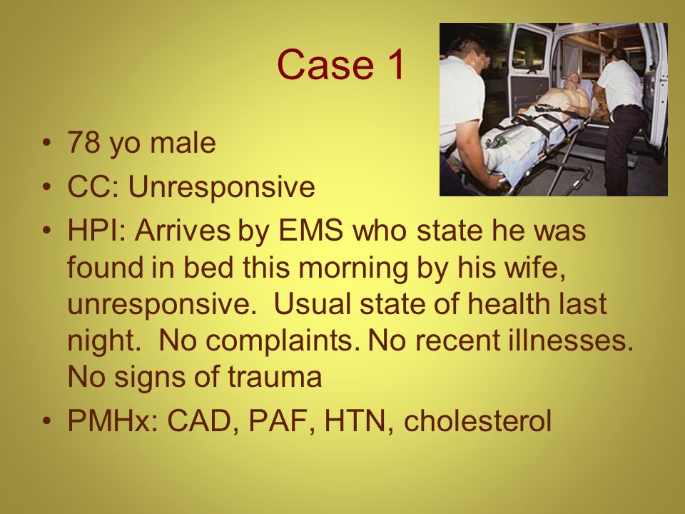 Case 1 78 yo male CC: Unresponsive