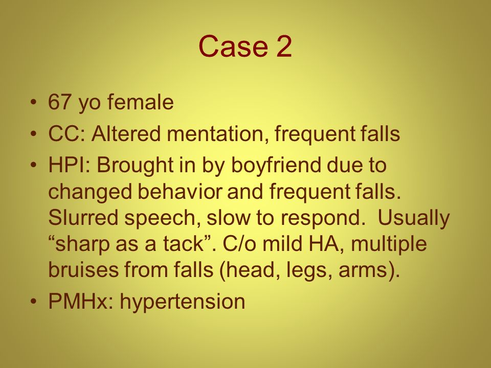 Case 2 67 yo female CC: Altered mentation, frequent falls