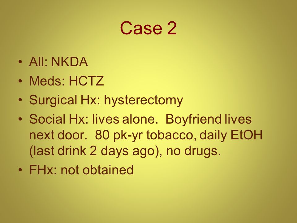 Case 2 All: NKDA Meds: HCTZ Surgical Hx: hysterectomy