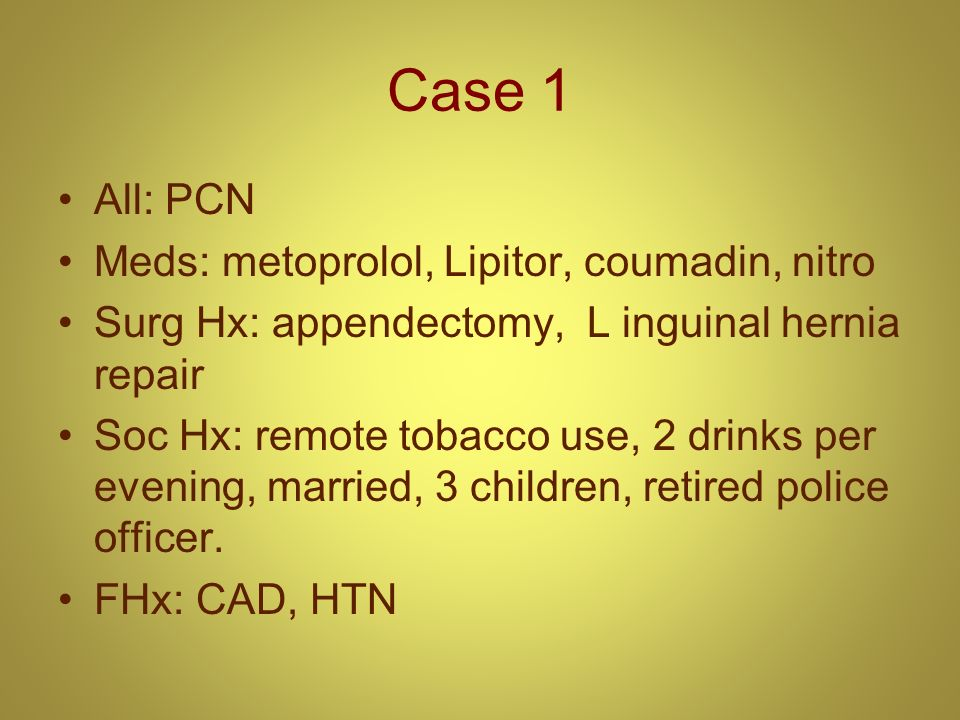 Case 1 All: PCN Meds: metoprolol, Lipitor, coumadin, nitro