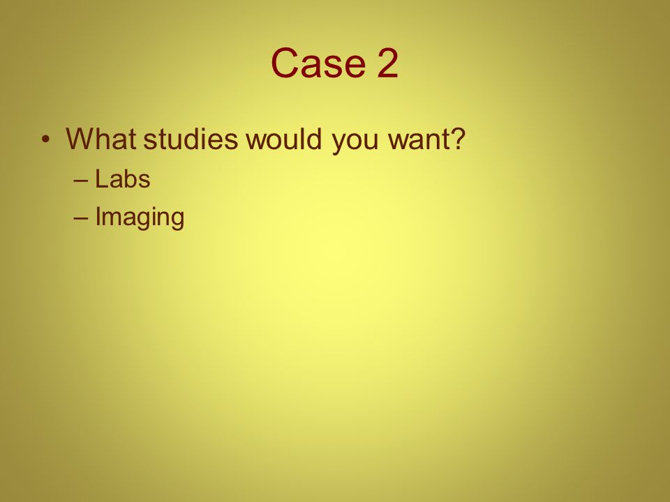 Case 2 What studies would you want Labs Imaging