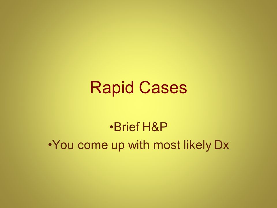 Brief H&P You come up with most likely Dx
