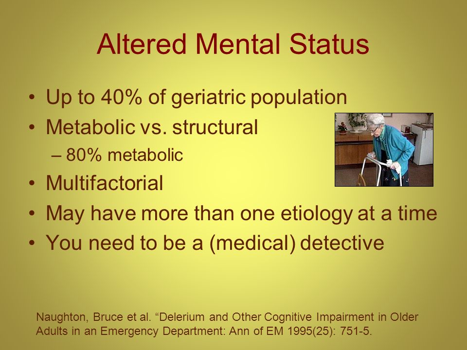 Altered Mental Status Up to 40% of geriatric population