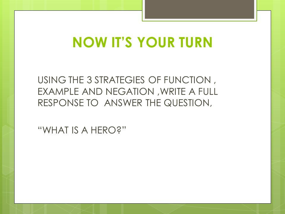 NOW IT'S YOUR TURN USING THE 3 STRATEGIES OF FUNCTION , EXAMPLE AND NEGATION ,WRITE A FULL RESPONSE TO ANSWER THE QUESTION,