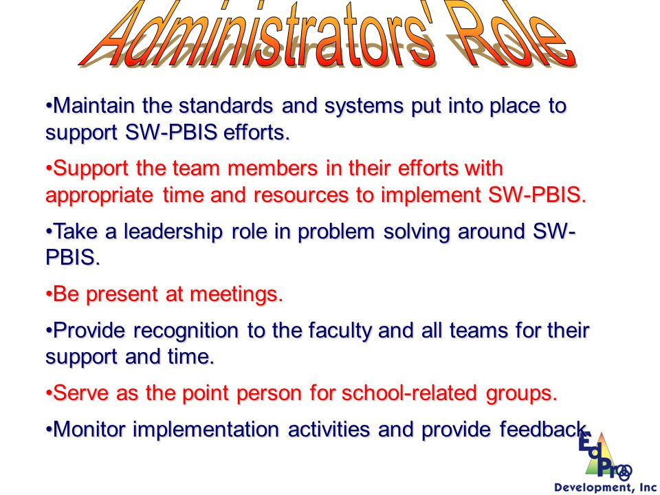 Administrators Role Maintain the standards and systems put into place to support SW-PBIS efforts.