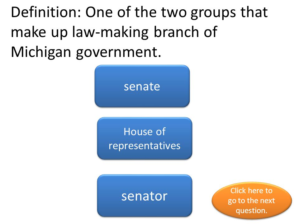 Definition: One of the two groups that make up law-making branch of Michigan government.