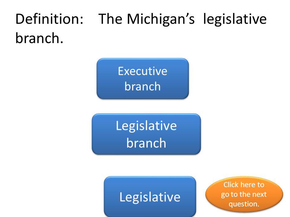 Definition: The Michigan's legislative branch.