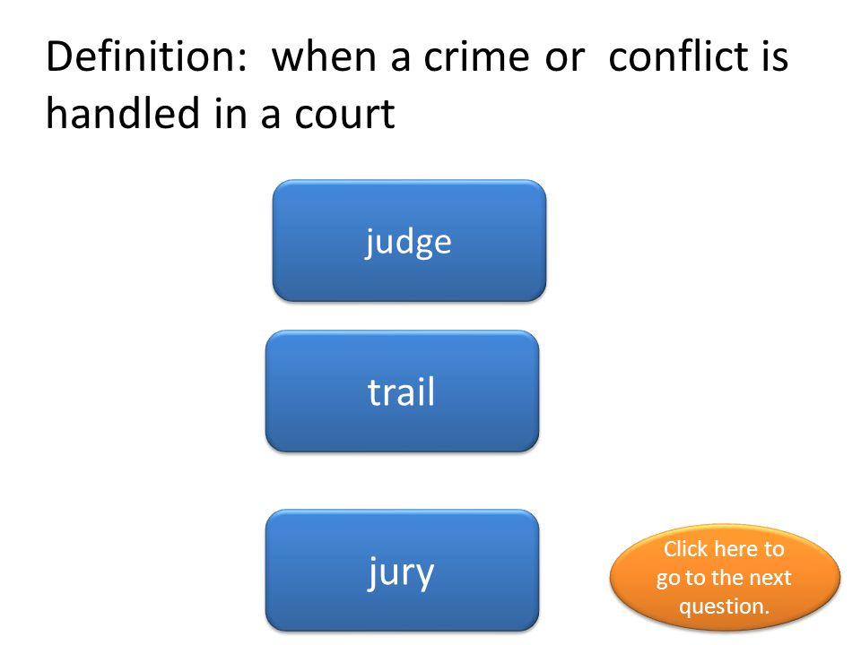 Definition: when a crime or conflict is handled in a court