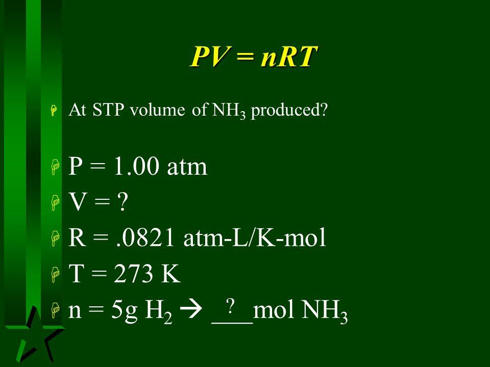 PV = nRT P = 1.00 atm V = R = .0821 atm-L/K-mol T = 273 K