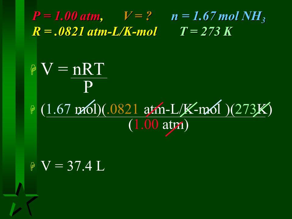 P = 1.00 atm, V = n = 1.67 mol NH3 R = .0821 atm-L/K-mol T = 273 K