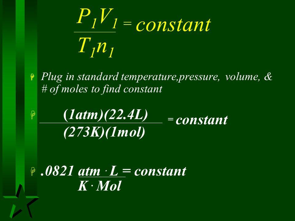 P1V1 = constant T1n1 (1atm)(22.4L) = constant (273K)(1mol)