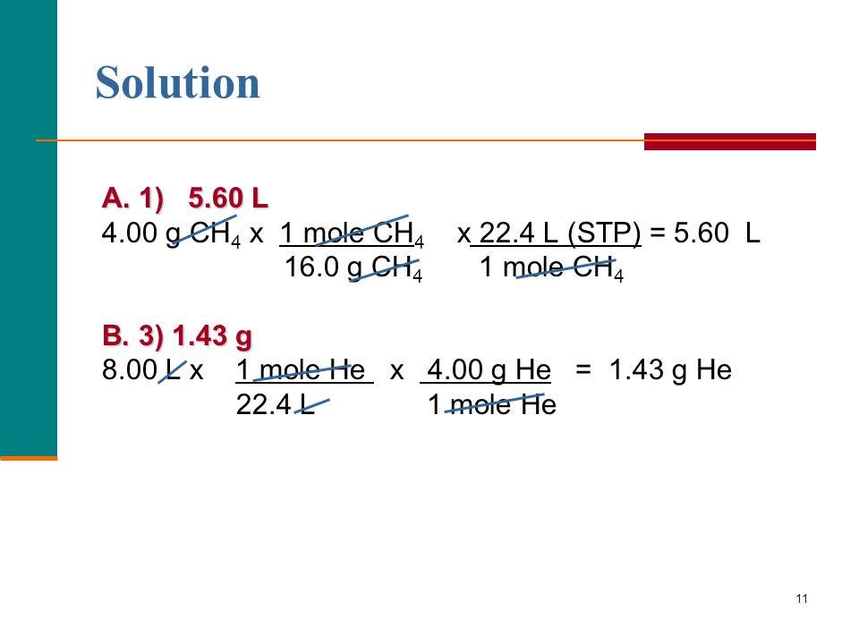 Solution A. 1) 5.60 L 4.00 g CH4 x 1 mole CH4 x 22.4 L (STP) = 5.60 L